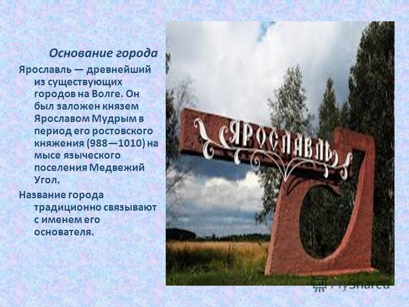 Основание города Ярославль древнейший из существующих городов на Волге. Он был заложен князем Ярославом Мудрым в период его ростовского княжения (9881010) на мысе языческого поселения Медвежий Угол. Название города традиционно связывают с именем его