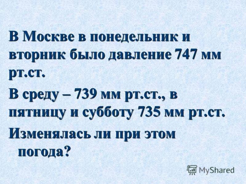 В Москве в понедельник и вторник было давление 747 мм рт.ст. В среду – 739 мм рт.ст., в пятницу и субботу 735 мм рт.ст. Изменялась ли при этом погода?