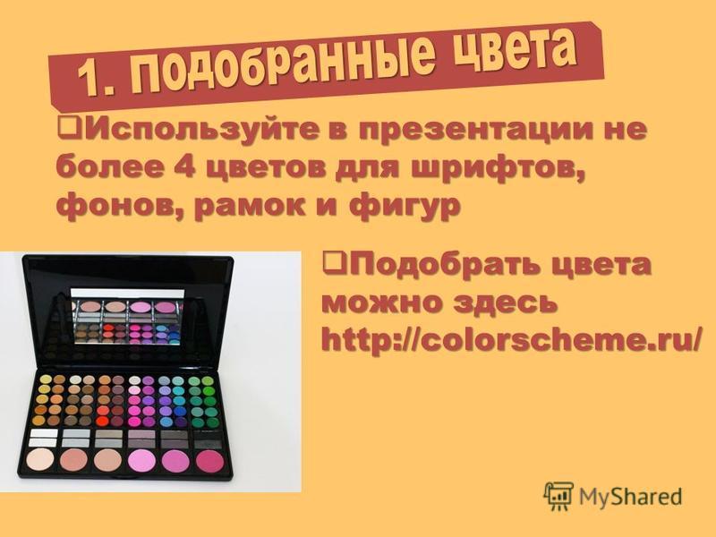 1. Подобранные цвета Используйте в презентации не более 4 цветов для шрифтов, фонов, рамок и фигур Используйте в презентации не более 4 цветов для шрифтов, фонов, рамок и фигур Подобрать цвета можно здесь Подобрать цвета можно здесь http://colorschem