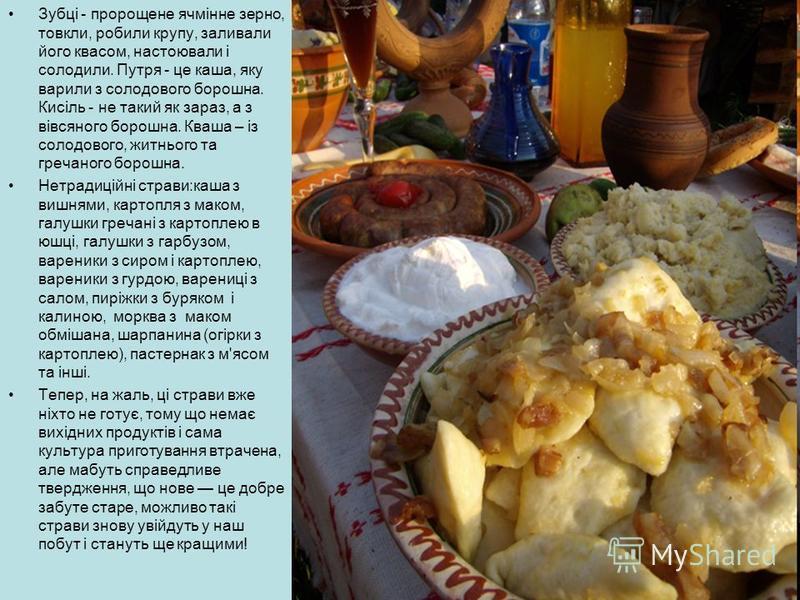 Зубці - пророщене ячмінне зерно, товкли, робили крупу, заливали його квасом, настоювали і солодили. Путря - це каша, яку варили з солодового борошна. Кисіль - не такий як зараз, а з вівсяного борошна. Кваша – із солодового, житнього та гречаного боро