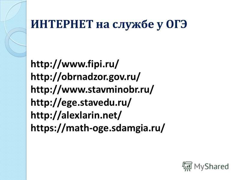 http://www.fipi.ru/ http://obrnadzor.gov.ru/ http://www.stavminobr.ru/ http://ege.stavedu.ru/ http://alexlarin.net/ https://math-oge.sdamgia.ru/ ИНТЕРНЕТ на службе у ОГЭ