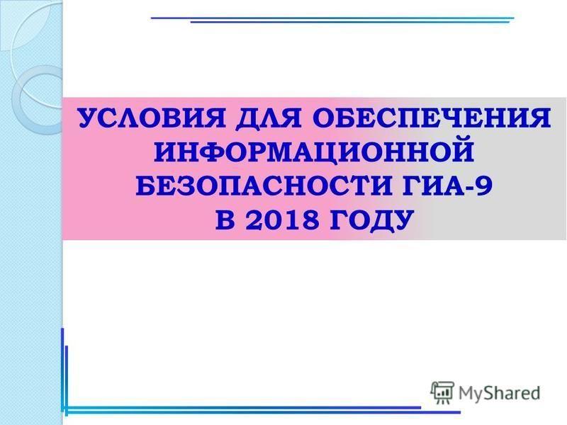 УСЛОВИЯ ДЛЯ ОБЕСПЕЧЕНИЯ ИНФОРМАЦИОННОЙ БЕЗОПАСНОСТИ ГИА-9 В 2018 ГОДУ