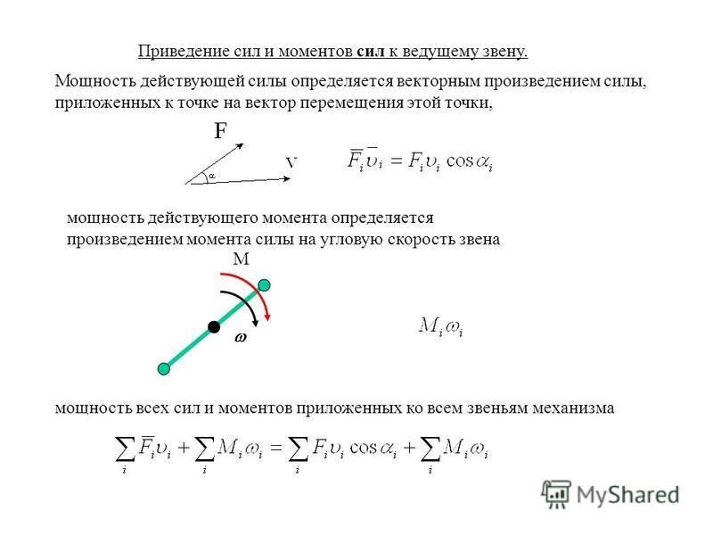 Приведение сил и моментов сил к ведущему звену. Мощность действующей силы определяется векторным произведением силы, приложенных к точке на вектор перемещения этой точки, мощность действующего момента определяется произведением момента силы на углову