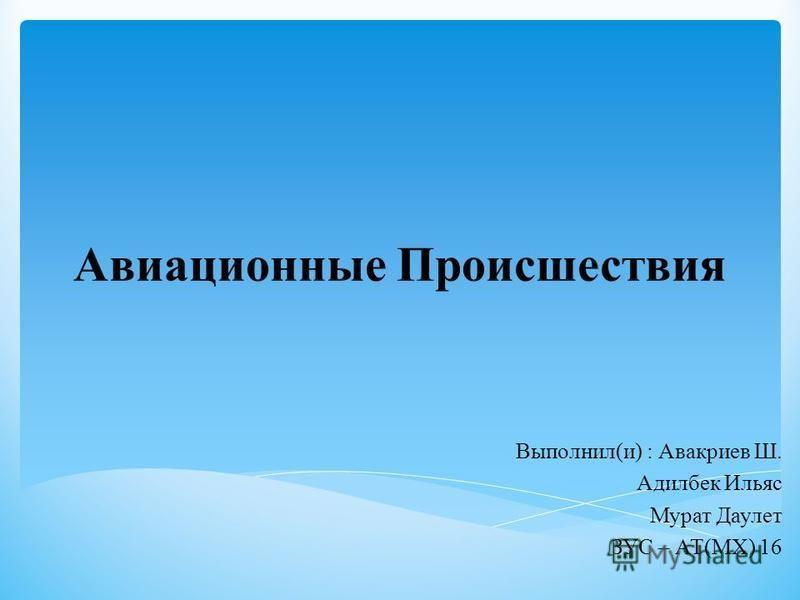 Авиационные Происшествия Выполнил(и) : Авакриев Ш. Адилбек Ильяс Мурат Даулет ЗУС – АТ(МХ) 16