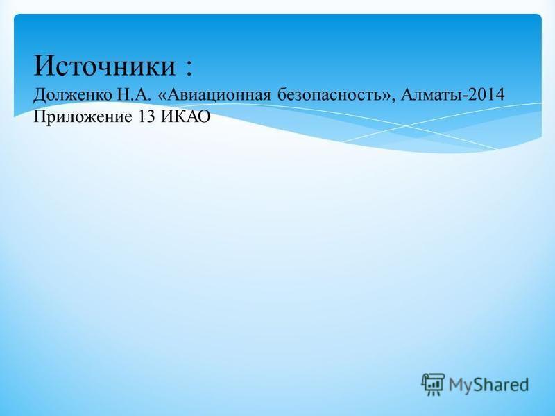 Источники : Долженко Н.А. «Авиационная безопасность», Алматы-2014 Приложение 13 ИКАО
