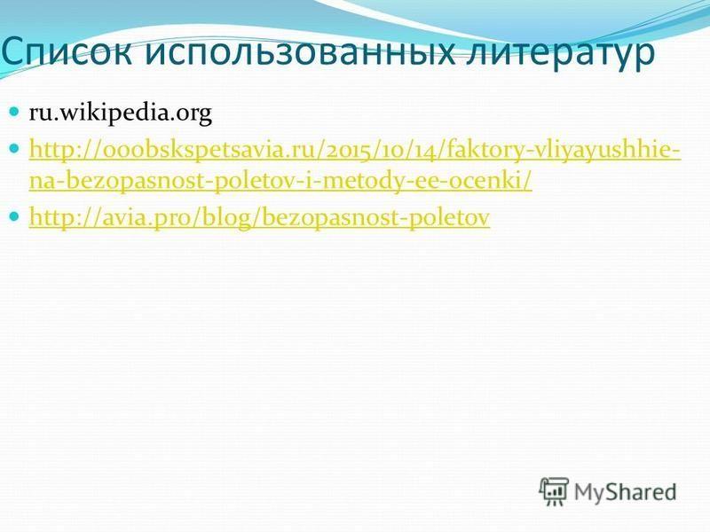 Список использованных литератур ru.wikipedia.org http://ooobskspetsavia.ru/2015/10/14/faktory-vliyayushhie- na-bezopasnost-poletov-i-metody-ee-ocenki/ http://ooobskspetsavia.ru/2015/10/14/faktory-vliyayushhie- na-bezopasnost-poletov-i-metody-ee-ocenk