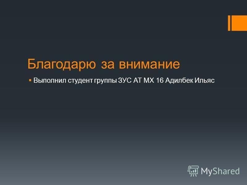 Благодарю за внимание Выполнил студент группы ЗУС АТ МХ 16 Адилбек Ильяс