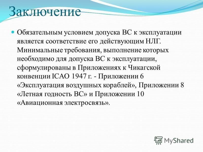 Заключение Обязательным условием допуска ВС к эксплуатации является соответствие его действующим НЛГ. Минимальные требования, выполнение которых необходимо для допуска ВС к эксплуатации, сформулированы в Приложениях к Чикагской конвенции ICAO 1947 г.