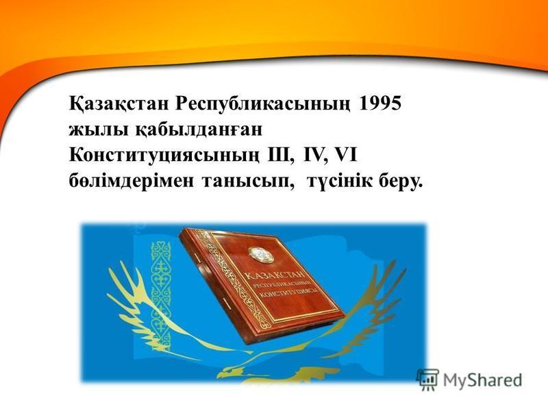 Қазақстан Республикасының 1995 жылы қабылданған Конституциясының III, IV, VI бөлімдерімен танысып, түсінік беру.