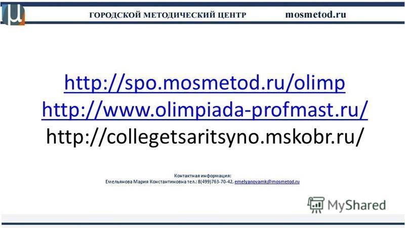 http://spo.mosmetod.ru/olimp http://www.olimpiada-profmast.ru/ http://spo.mosmetod.ru/olimp http://www.olimpiada-profmast.ru/ http://collegetsaritsyno.mskobr.ru/ Контактная информация: Емельянова Мария Константиновна тел.: 8(499)763-70-42, emelyanova