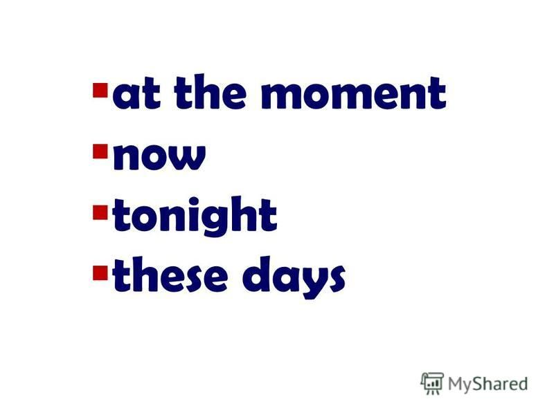at the moment now tonight these days