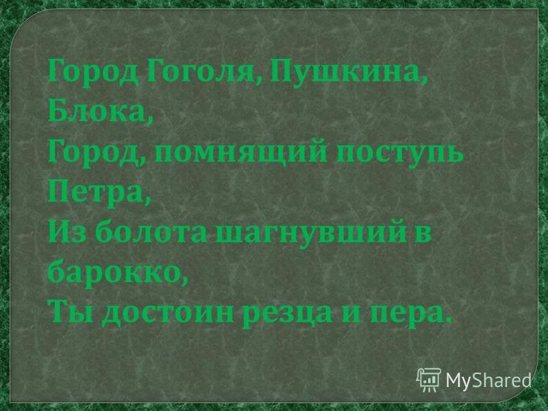 Город Гоголя, Пушкина, Блока, Город, помнящий поступь Петра, Из болота шагнувший в барокко, Ты достоин резца и пера.