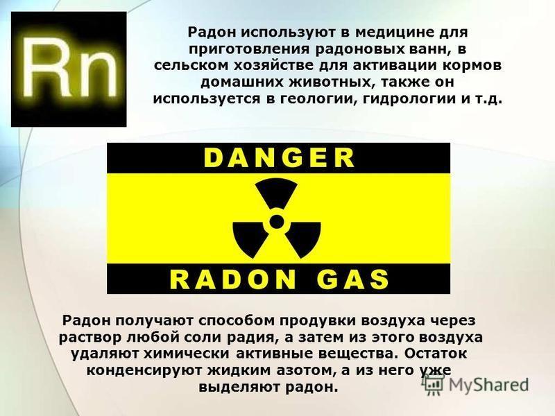 Радон используют в медицине для приготовления радоновых ванн, в сельском хозяйстве для активации кормов домашних животных, также он используется в геологии, гидрологии и т.д. Радон получают способом продувки воздуха через раствор любой соли радия, а