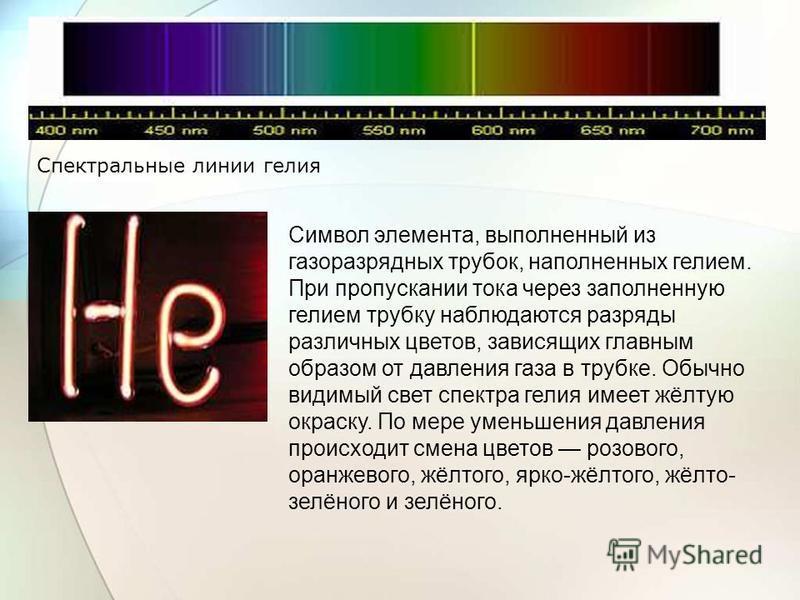 Символ элемента, выполненный из газоразрядных трубок, наполненных гелием. При пропускании тока через заполненную гелием трубку наблюдаются разряды различных цветов, зависящих главным образом от давления газа в трубке. Обычно видимый свет спектра гели