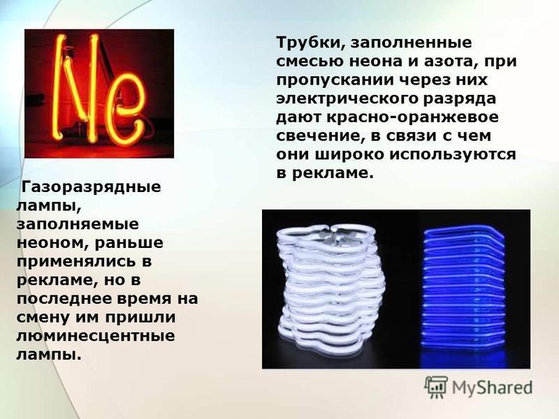 Трубки, заполненные смесью неона и азота, при пропускании через них электрического разряда дают красно-оранжевое свечение, в связи с чем они широко используются в рекламе. Газоразрядные лампы, заполняемые неоном, раньше применялись в рекламе, но в по