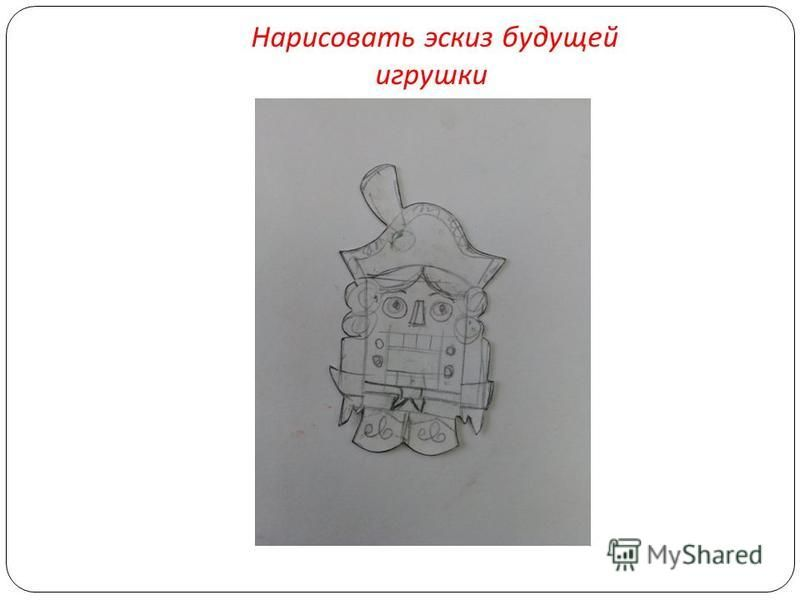 Нарисовать эскиз будущей игрушки