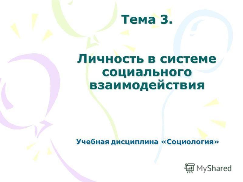 Тема 3. Личность в системе социального взаимодействия Учебная дисциплина «Социология»
