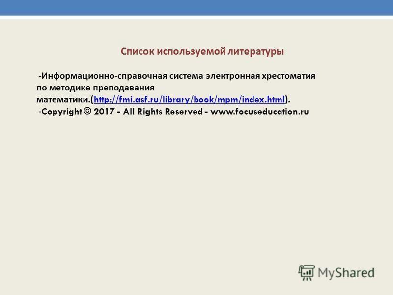 - Информационно - справочная система электронная хрестоматия по методике преподавания математики.(http://fmi.asf.ru/library/book/mpm/index.html).http://fmi.asf.ru/library/book/mpm/index.html -Copyright © 2017 - All Rights Reserved - www.focuseducatio