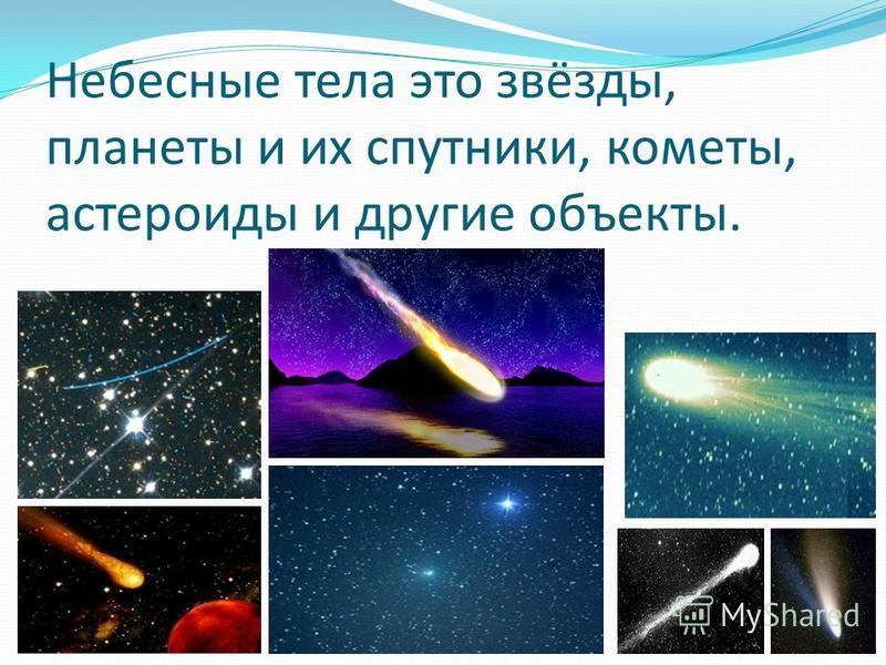 Небесные тела это звёзды, планеты и их спутники, кометы, астероиды и другие объекты.
