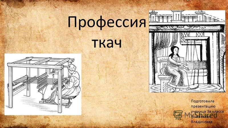 Профессия ткач Подготовила презентацию ученица 3 а класса Рожанская Владислава