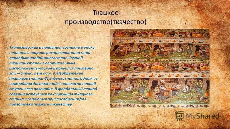 Ткацкое производство(ткачество) Ткачество, как и прядение, возникло в эпоху неолита и широко распространилось при первобытнообщинном строе. Ручной ткацкий станок с вертикальным расположением основы появился примерно за 56 тыс. лет до н. э. Изобретени