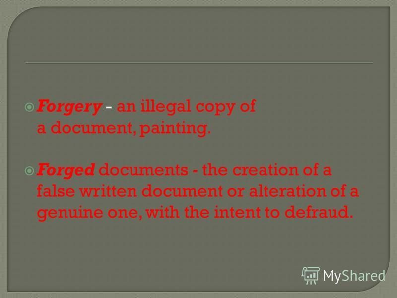 Forgery - an illegal copy of a document, painting. Forged documents - the creation of a false written document or alteration of a genuine one, with the intent to defraud.