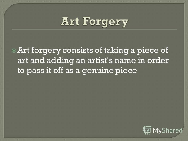 Art forgery consists of taking a piece of art and adding an artists name in order to pass it off as a genuine piece