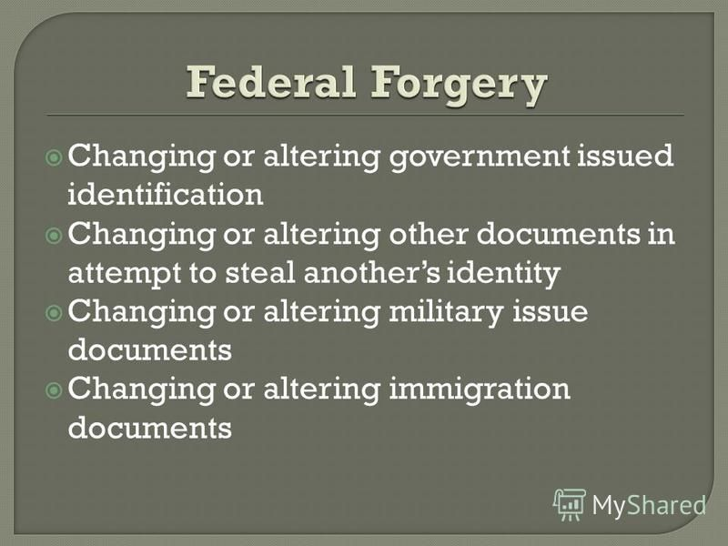 Changing or altering government issued identification Changing or altering other documents in attempt to steal anothers identity Changing or altering military issue documents Changing or altering immigration documents