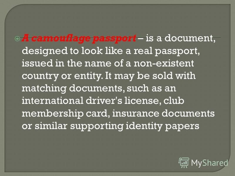 A camouflage passport – is a document, designed to look like a real passport, issued in the name of a non-existent country or entity. It may be sold with matching documents, such as an international driver's license, club membership card, insurance d