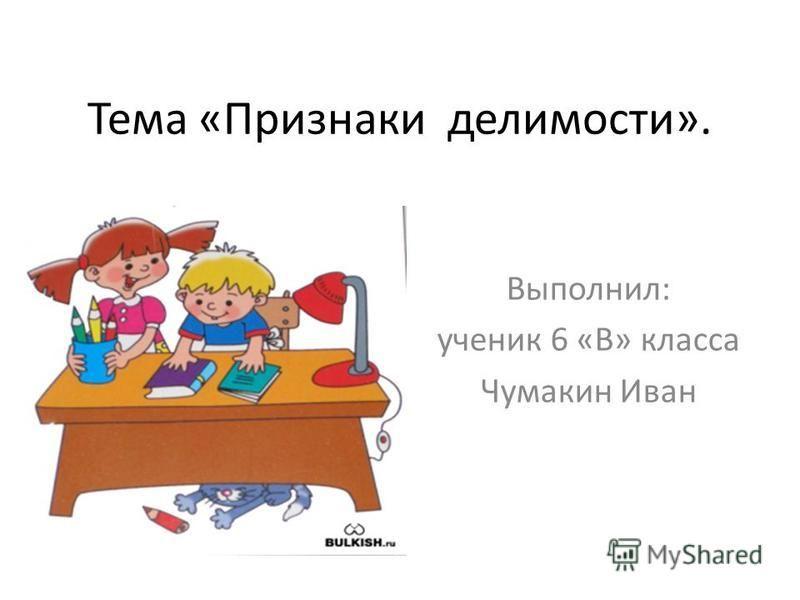 Тема «Признаки делимости». Выполнил: ученик 6 «В» класса Чумакин Иван