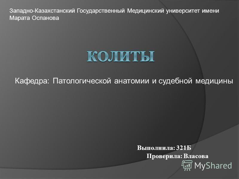 Кафедра: Патологической анатомии и судебной медицины Выполнила: 321Б Проверила: Власова Западно-Казахстанский Государственный Медицинский университет имени Марата Оспанова
