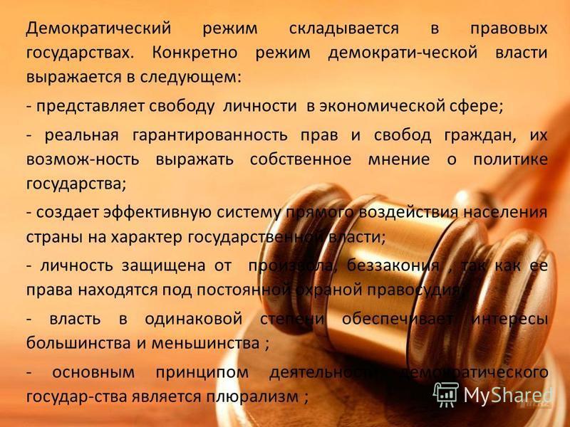Демократический режим складывается в правовых государствах. Конкретно режим демократи-ческой власти выражается в следующем: - представляет свободу личности в экономической сфере; - реальная гарантированность прав и свобод граждан, их возмож-ность выр