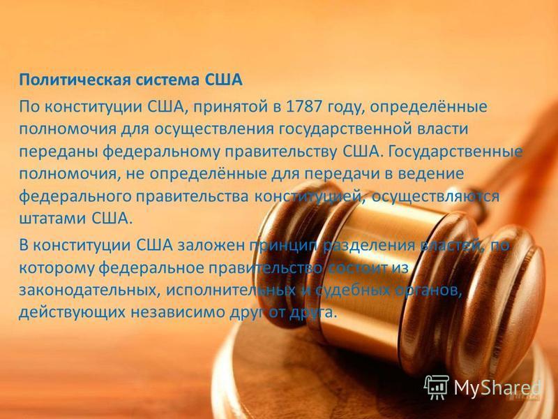Политическая система США По конституции США, принятой в 1787 году, определённые полномочия для осуществления государственной власти переданы федеральному правительству США. Государственные полномочия, не определённые для передачи в ведение федерально