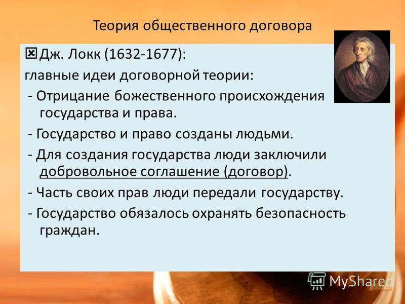 Теория общественного договора Дж. Локк (1632-1677): главные идеи договорной теории: - Отрицание божественного происхождения государства и права. - Государство и право созданы людьми. - Для создания государства люди заключили добровольное соглашение (