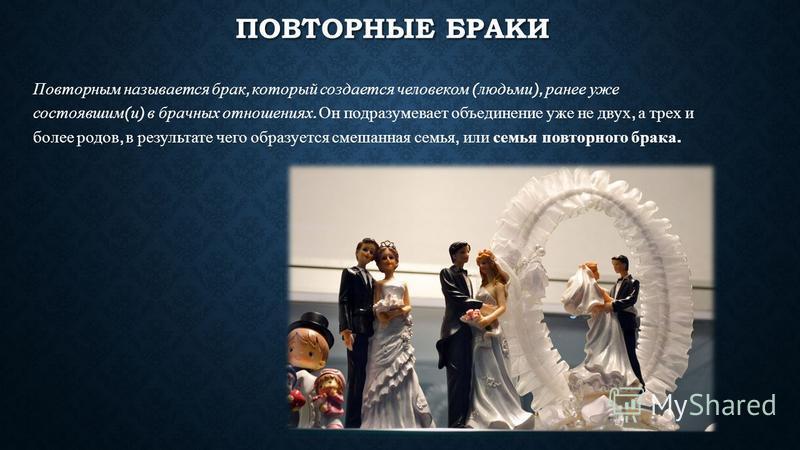 ПОВТОРНЫЕ БРАКИ Повторным называется брак, который создается человеком ( людьми ), ранее уже состоявшим ( и ) в брачных отношениях. Он подразумевает объединение уже не двух, а трех и более родов, в результате чего образуется смешанная семья, или семь