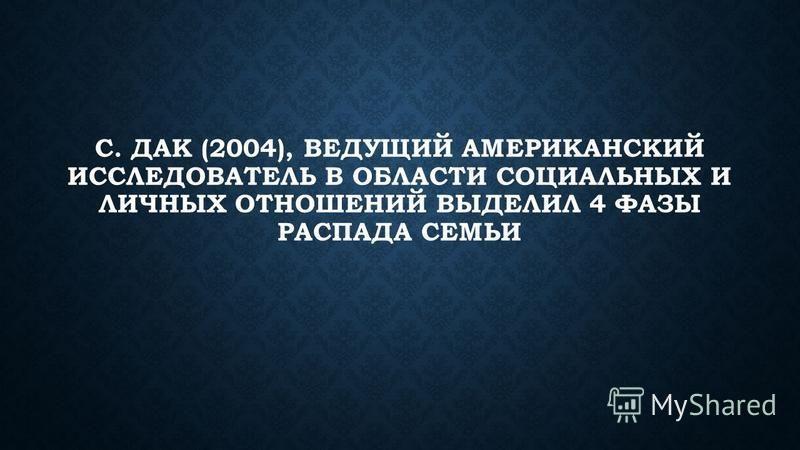 С. ДАК (2004), ВЕДУЩИЙ АМЕРИКАНСКИЙ ИССЛЕДОВАТЕЛЬ В ОБЛАСТИ СОЦИАЛЬНЫХ И ЛИЧНЫХ ОТНОШЕНИЙ ВЫДЕЛИЛ 4 ФАЗЫ РАСПАДА СЕМЬИ