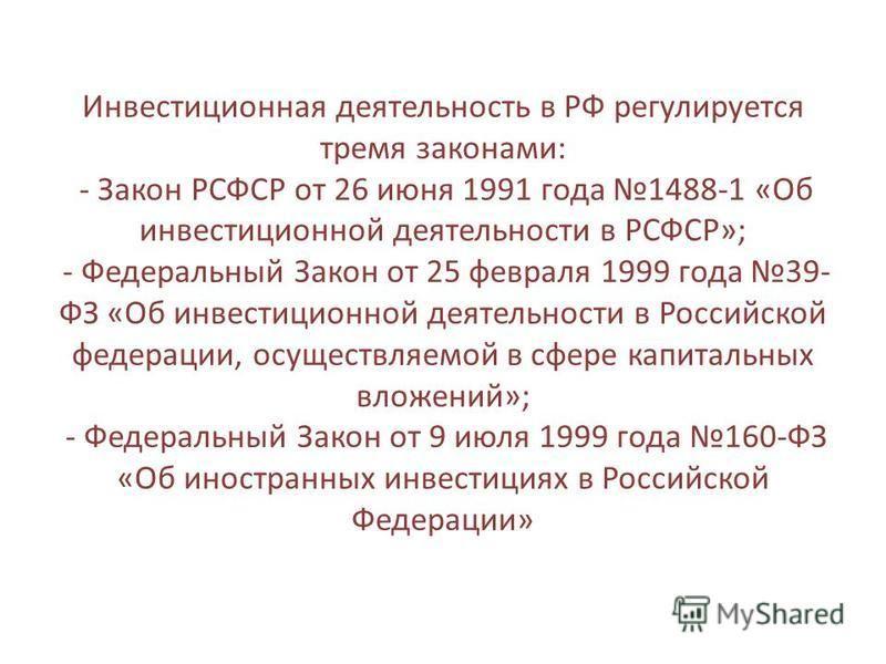 Инвестиционная деятельность в РФ регулируется тремя законами: - Закон РСФСР от 26 июня 1991 года 1488-1 «Об инвестиционной деятельности в РСФСР»; - Федеральный Закон от 25 февраля 1999 года 39- ФЗ «Об инвестиционной деятельности в Российской федераци