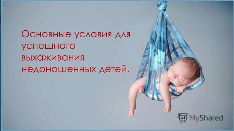 Основные условия для успешного выхаживания недоношенных детей.