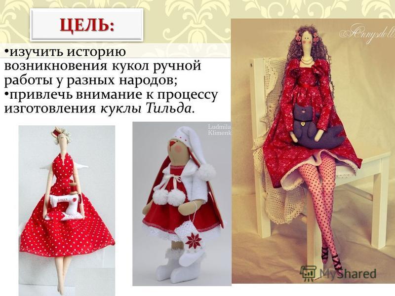 ЦЕЛЬ:ЦЕЛЬ: изучить историю возникновения кукол ручной работы у разных народов ; привлечь внимание к процессу изготовления куклы Тильда.