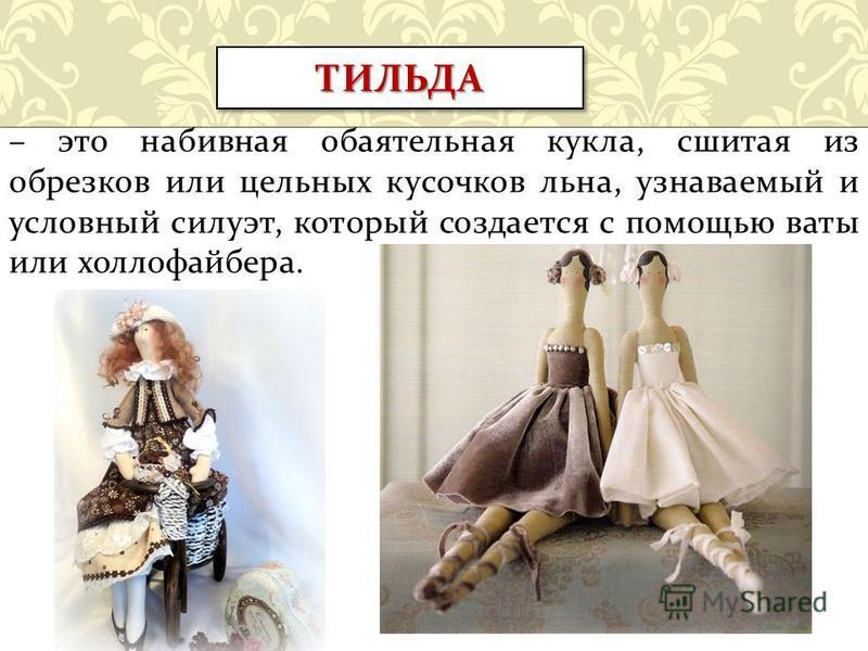 – это набивная обаятельная кукла, сшитая из обрезков или цельных кусочков льна, узнаваемый и условный силуэт, который создается с помощью ваты или холлофайбера. ТИЛЬДАТИЛЬДА