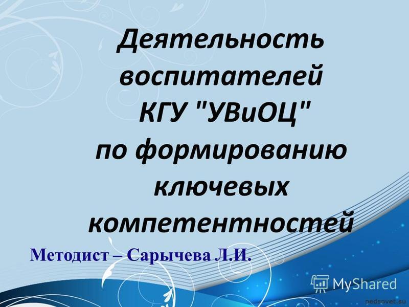 Деятельность воспитателей КГУ УВиОЦ по формированию ключевых компетентностей Методист – Сарычева Л.И.