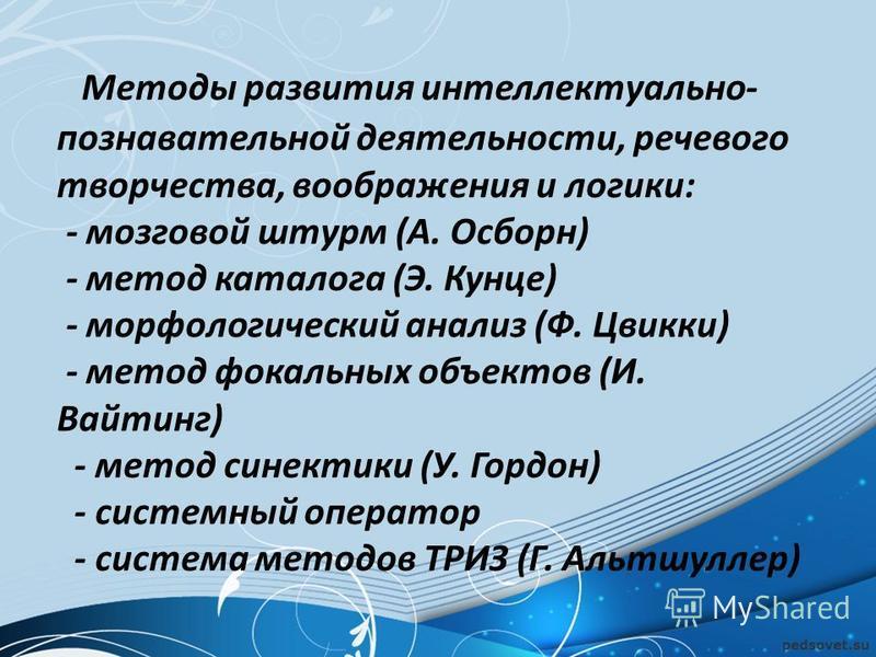 Методы развития интеллектуально- познавательной деятельности, речевого творчества, воображения и логики: - мозговой штурм (А. Осборн) - метод каталога (Э. Кунце) - морфологический анализ (Ф. Цвикки) - метод фокальных объектов (И. Вайтинг) - метод син