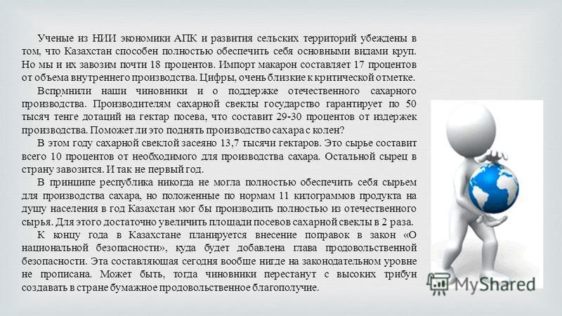1. Ученые из НИИ экономики АПК и развития сельских территорий убеждены в том, что Казахстан способен полностью обеспечить себя основными видами круп. Но мы и их завозим почти 18 процентов. Импорт макарон составляет 17 процентов от объема внутреннего