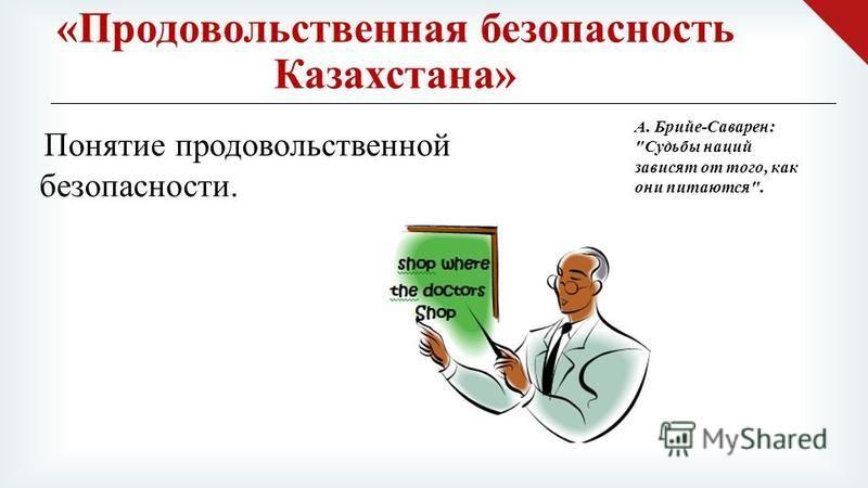 « Продовольственная безопасность Казахстана » Понятие продовольственной безопасности. А. Брийе - Саварен :  Судьбы наций зависят от того, как они питаются .