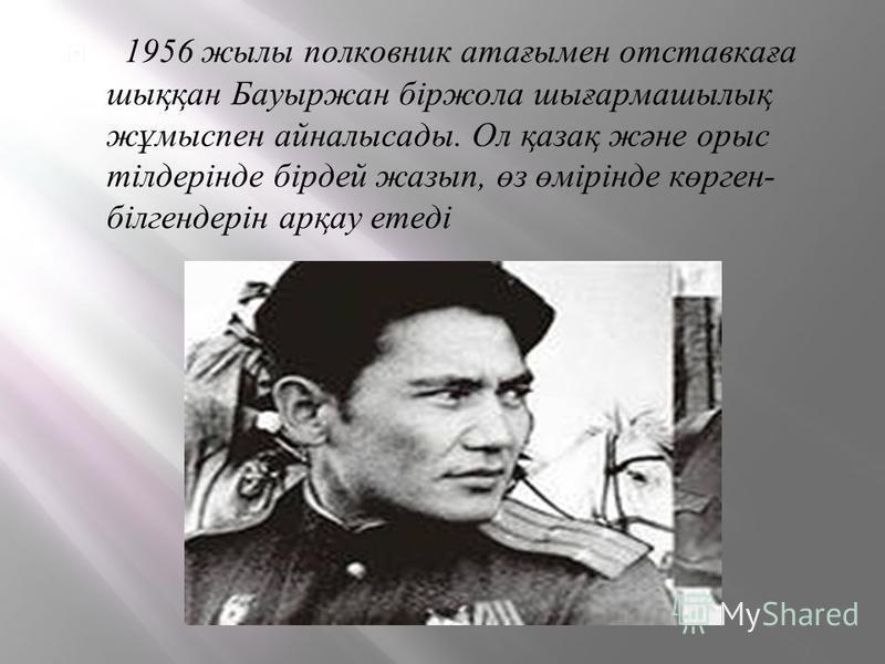 . 1956 жилы полковник атағымен отставкаға шыққан Бауыржан біржола шығармашылық жұмыспен айналысады. Ол қазақ және орыс тілдерінде бірдей жазып, өз өмірінде көрген- білгендерін арқау етеді