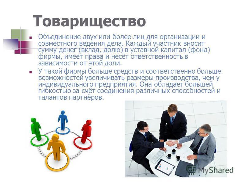 Товарищество Объединение двух или более лиц для организации и совместного ведения дела. Каждый участник вносит сумму денег (вклад, долю) в уставной капитал (фонд) фирмы, имеет права и несёт ответственность в зависимости от этой доли. У такой фирмы бо