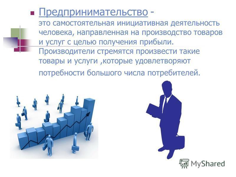 Предпринимательство - это самостоятельная инициативная деятельность человека, направленная на производство товаров и услуг с целью получения прибыли. Производители стремятся произвести такие товары и услуги,которые удовлетворяют потребности большого