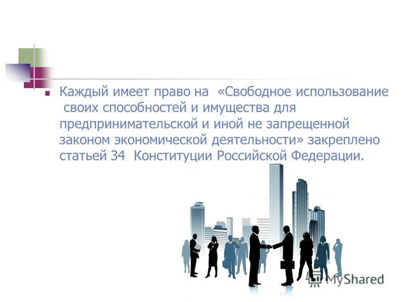 Каждый имеет право на «Свободное использование своих способностей и имущества для предпринимательской и иной не запрещенной законом экономической деятельности» закреплено статьей 34 Конституции Российской Федерации.