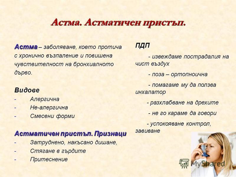 Астма. Астматичен пристъп. Астма – заболяване, което протича с хронично възпаление и повишена чувствителност на бронхиалното дърво.Видове -Алергична -Не-алергична -Смесени форми Астматичен пристъп. Признаци -Затруднено, накъсано дишане, -Стягане в гъ