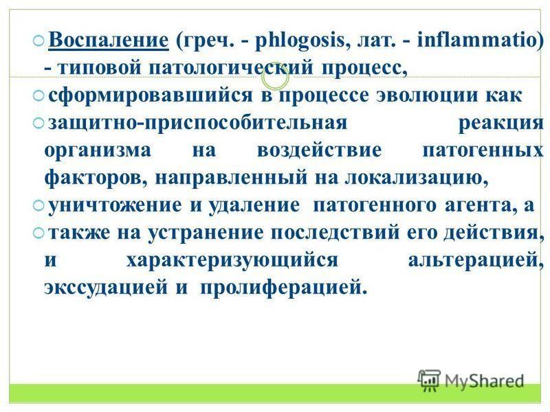 Воспаление (греч. - phlogosis, лат. - inflammatio) - типовой патологический процесс, сформировавшийся в процессе эволюции как защитно-приспособительная реакция организма на воздействие патогенных факторов, направленный на локализацию, уничтожение и у